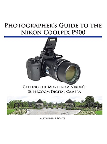 Photographer's Guide to the Nikon Coolpix P900: Getting the Most from Nikon's Superzoom Digital Camera (English Edition)